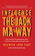 Influence: The Jack Ma Way ebook by Warwick John Fahy