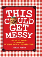 This Could Get Messy - A guide to eating. To drinking. To doing both at the same time ebook by James Wirth