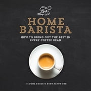 The Home Barista - How to Bring Out the Best in Every Coffee Bean ebook by Simone Egger,Ruby Ashby Orr