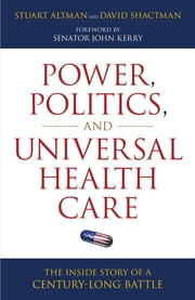Power, Politics, and Universal Health Care - The Inside Story of a Century-Long Battle ebook by Stuart Altman