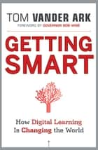 Getting Smart - How Digital Learning is Changing the World ebook by Tom Vander Ark, Bob Wise