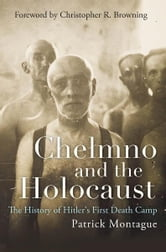 Chelmno and the Holocaust - The History of Hitler's First Death Camp ebook by Patrick Montague