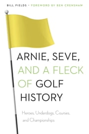 Arnie, Seve, and a Fleck of Golf History - Heroes, Underdogs, Courses, and Championships ebook by Bill Fields,Ben Crenshaw