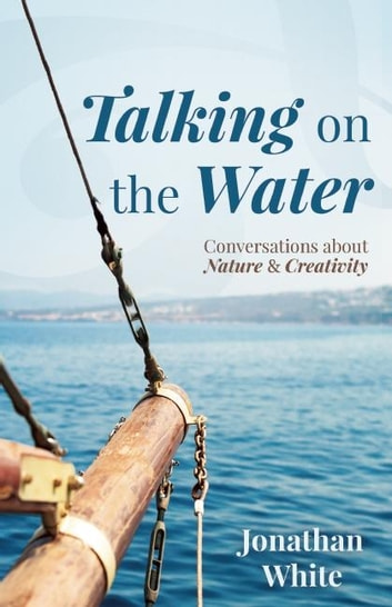 Talking on the Water - Conversations about Nature and Creativity ebook by Jonathan White