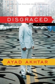 Disgraced - A Play ebook by Ayad Akhtar