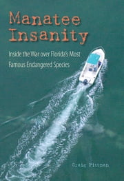 Manatee Insanity - Inside the War over Florida's Most Famous Endangered Species ebook by Craig Pittman