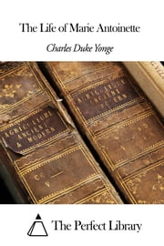 The Life of Marie Antoinette ebook by Charles Duke Yonge