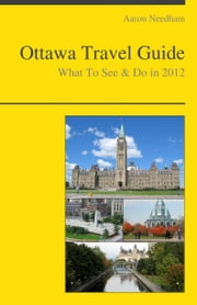 Ottawa, Canada Travel Guide - What To See & Do ebook by Aaron Needham