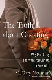 The Truth about Cheating - Why Men Stray and What You Can Do to Prevent It ebook by M. Gary Neuman