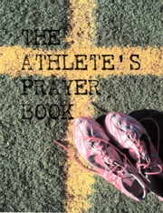 The Athlete's Prayer Book - Prayers on the Field of Faith ebook by An Athlete of Faith