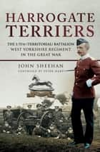 Harrogate Terriers - The 1/5th (Territorial) Battalion West Yorkshire Regiment in the Great War ebook by John Sheehan