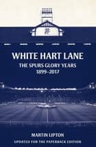 White Hart Lane - The Spurs Glory Years 1899-2017 ebook by Martin Lipton