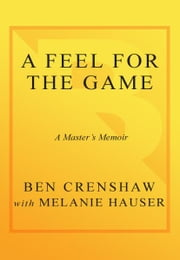 A Feel for the Game - A Master's Memoir ebook by Ben Crenshaw