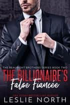 The Billionaire's False Fiancée - The Beaumont Brothers, #2 ebook by Leslie North