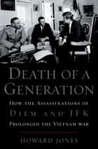 Death of a Generation - How the Assassinations of Diem and JFK Prolonged the Vietnam War ebook by Howard Jones