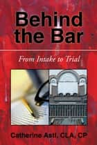 Behind the Bar - From Intake to Trial ebook by Catherine Astl CLA  CP