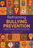 Reframing Bullying Prevention to Build Stronger School Communities ebook by James E. Dillon