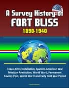 A Survey History of Fort Bliss 1890-1940: Texas Army Installation, Spanish-American War, Mexican Revolution, World War I, Permanent Cavalry Post, World War II and Early Cold War Period ebook by Progressive Management
