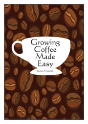 Growing Coffee Made Easy ebook by James Newton
