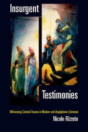 Insurgent Testimonies: Witnessing Colonial Trauma in Modern and Anglophone Literature ebook by Nicole M. Rizzuto