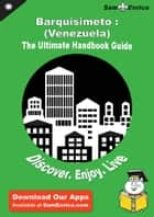 Ultimate Handbook Guide to Barquisimeto : (Venezuela) Travel Guide ebook by Lilia Vanhook