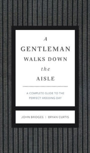 A Gentleman Walks Down the Aisle - A Complete Guide to the Perfect Wedding Day ebook by John Bridges,Bryan Curtis