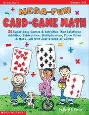 Mega-Fun Card-Game Math: Grades 1-3: 25 Super-Easy Games & Activities That Reinforce Addition, Subtraction, Multiplication, Place Value & More-All Wit ebook by Yeatts, Karol L.