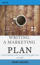 Writing A Marketing Plan: A Solid Roadmap Makes Any Marketing Effort More Successful ebook by Mark Nelson