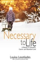 Necessary to Life - A Memoir of Devotion, Cancer and Abundant Love ebook by Louisa Leontiades, Michón Neal