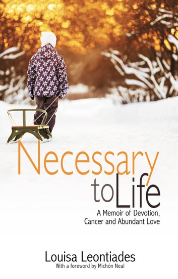Necessary to Life - A Memoir of Devotion, Cancer and Abundant Love ebook by Louisa Leontiades