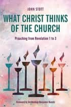 What Christ Thinks of the Church - Preaching from Revelation 1 to 3 ebook by John Stott