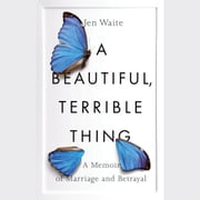 A Beautiful, Terrible Thing - A Memoir of Marriage and Betrayal audiobook by Jen Waite