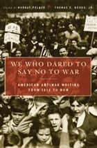 We Who Dared to Say No to War - American Antiwar Writing from 1812 to Now ebook by Murray Polner, Thomas E., Jr. Woods