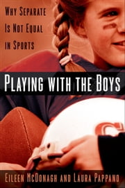 Playing With the Boys - Why Separate is Not Equal in Sports ebook by Eileen McDonagh,Laura Pappano