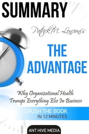 Patrick M. Lencioni's The Advantage Why Organizational Health Trumps Everything Else in Business Summary ebook by Ant Hive Media