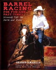 Barrel Racing for Fun and Fast Times - Winning Tips for Horse and Rider ebook by Sharon Camarillo,Pete May