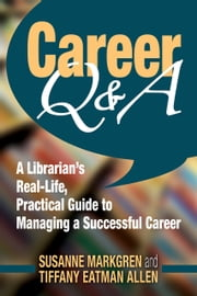 Career Q&A - A Librarians Real-Life, Practical Guide to Managing a Successful Career ebook by Susanne Markgren,Tiffany Eatman Allen