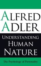 Understanding Human Nature - The Psychology of Personality ebook by Alfred Adler, Colin Brett