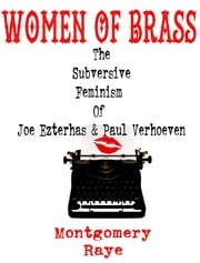 Women Of Brass: The Subversive Feminism Of Joe Ezterhas and Paul Verhoeven ebook by Montgomery Raye