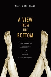 A View from the Bottom - Asian American Masculinity and Sexual Representation ebook by Tan Hoang Nguyen