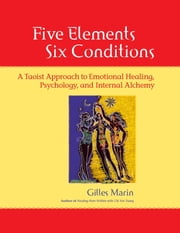 Five Elements, Six Conditions - A Taoist Approach to Emotional Healing, Psychology, and Internal Alchemy ebook by Gilles Marin