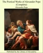 The Poetical Works of Alexander Pope (Complete) ebook by Alexander Pope