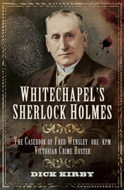 Whitechapel's Sherlock Holmes - The Casebook of Fred Wensley OBE KPM, Victorian Crime Buster ebook by Dick Kirby