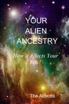 Your Alien Ancestry: How it Affects Your Life! ebook by The Abbotts