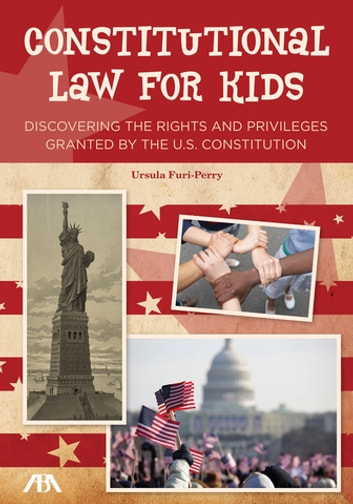 Constitutional Law for Kids - Discovering the Rights and Privileges Granted by the U.S. Constitution ebook by Ursula Furi-Perry