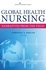 Global Health Nursing - Narratives From the Field ebook by Christina Harlan, MA, RN