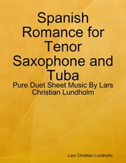 Spanish Romance for Tenor Saxophone and Tuba - Pure Duet Sheet Music By Lars Christian Lundholm ebook by Lars Christian Lundholm