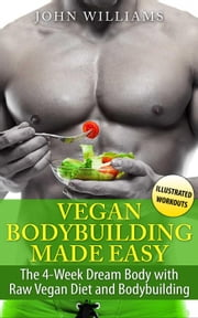 Vegan Bodybuilding Made Easy: The 4-Week Dream Body with Raw Vegan Diet and Bodybuilding ebook by John Williams