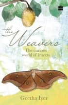 The Weavers: The Curious World of Insects ebook by Geetha Iyer