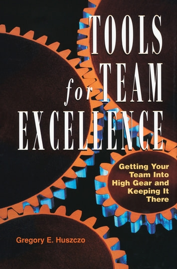 Tools for Team Excellence - Getting Your Team into High Gear and Keeping it There ebook by Gregory E. Huszczo